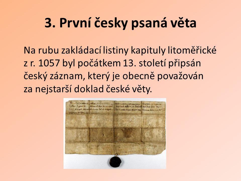 3. První česky psaná věta Na rubu zakládací listiny kapituly litoměřické z r. 1057 byl počátkem 13. století připsán český záznam, který je obecně pova
