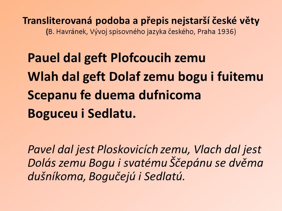 Transliterovaná podoba a přepis nejstarší české věty (B. Havránek, Vývoj spisovného jazyka českého, Praha 1936) Pauel dal geft Plofcoucih zemu Wlah da
