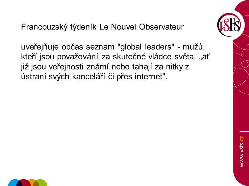 """Francouzský týdeník Le Nouvel Observateur uveřejňuje občas seznam global leaders - mužů, kteří jsou považování za skutečné vládce světa, """"ať již jsou veřejnosti známí nebo tahají za nitky z ústraní svých kanceláří či přes internet ."""