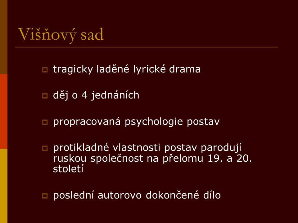 Višňový sad  tragicky laděné lyrické drama  děj o 4 jednáních  propracovaná psychologie postav  protikladné vlastnosti postav parodují ruskou společnost na přelomu 19.