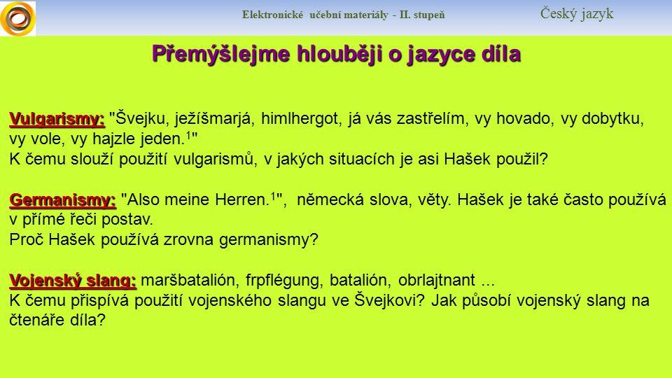 Přemýšlejme hlouběji o jazyce díla Přemýšlejme hlouběji o jazyce díla Vulgarismy: Vulgarismy: Švejku, ježíšmarjá, himlhergot, já vás zastřelím, vy hovado, vy dobytku, vy vole, vy hajzle jeden.