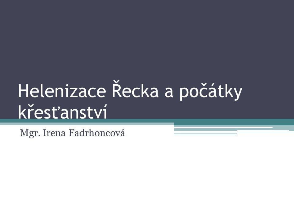 Helenizace Řecka a počátky křesťanství Mgr. Irena Fadrhoncová