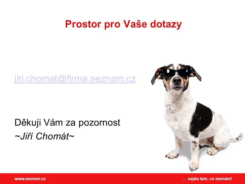 … najdu tam, co neznám!www.seznam.cz Prostor pro Vaše dotazy jiri.chomat@firma.seznam.cz Děkuji Vám za pozornost ~Jiří Chomát~