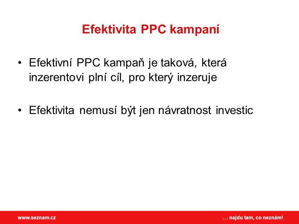 … najdu tam, co neznám!www.seznam.cz Efektivita PPC kampaní Efektivní PPC kampaň je taková, která inzerentovi plní cíl, pro který inzeruje Efektivita nemusí být jen návratnost investic