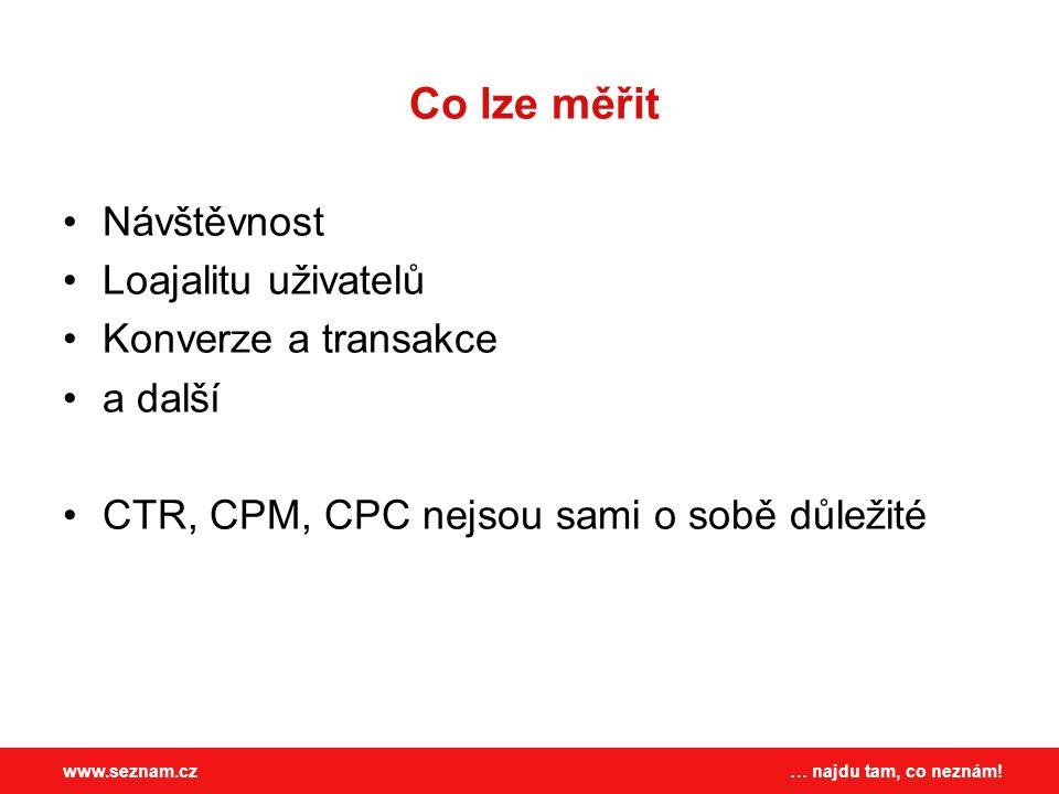 … najdu tam, co neznám!www.seznam.cz Co lze měřit Návštěvnost Loajalitu uživatelů Konverze a transakce a další CTR, CPM, CPC nejsou sami o sobě důležité