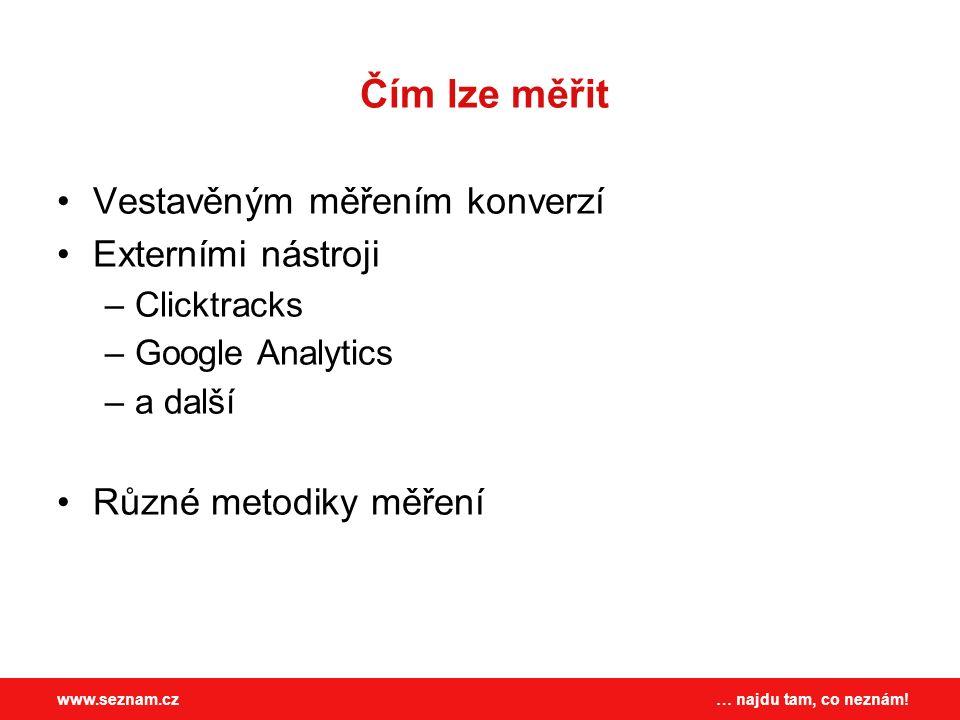 … najdu tam, co neznám!www.seznam.cz Čím lze měřit Vestavěným měřením konverzí Externími nástroji –Clicktracks –Google Analytics –a další Různé metodiky měření