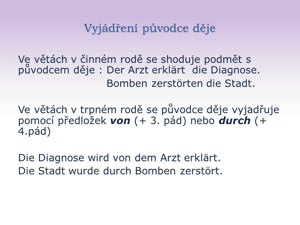 Vyjádření původce děje Ve větách v činném rodě se shoduje podmět s původcem děje : Der Arzt erklärt die Diagnose.