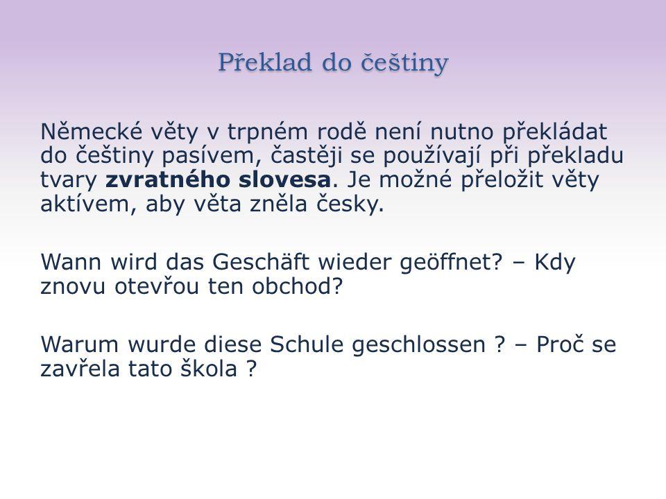 Překlad do češtiny Německé věty v trpném rodě není nutno překládat do češtiny pasívem, častěji se používají při překladu tvary zvratného slovesa.