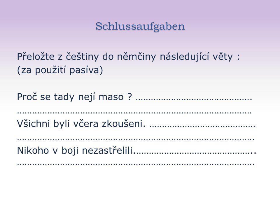 Schlussaufgaben Přeložte z češtiny do němčiny následující věty : (za použití pasíva) Proč se tady nejí maso .