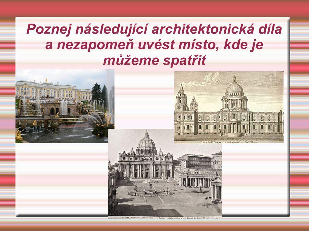 Poznej následující architektonická díla a nezapomeň uvést místo, kde je můžeme spatřit