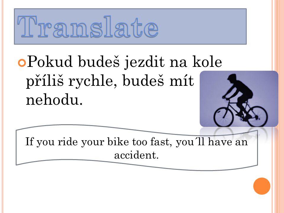 Pokud budeš jezdit na kole příliš rychle, budeš mít nehodu.