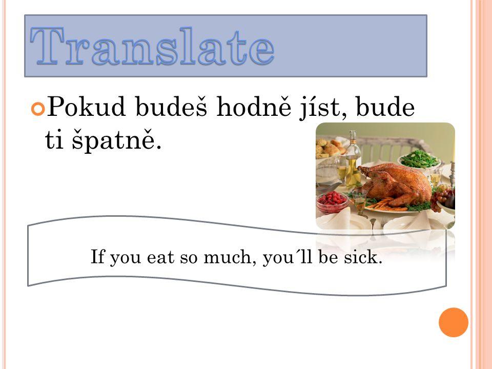 Pokud budeš hodně jíst, bude ti špatně. If you eat so much, you´ll be sick.