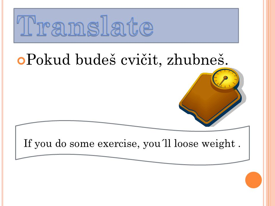 Pokud budeš cvičit, zhubneš. If you do some exercise, you´ll loose weight.