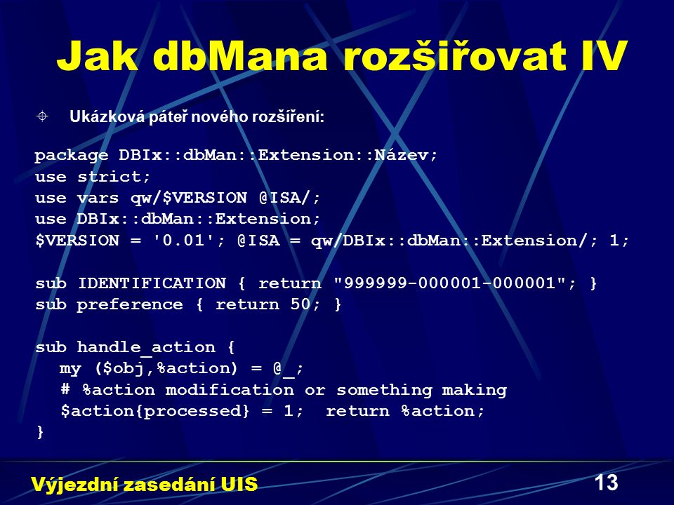 13 Jak dbMana rozšiřovat IV  Ukázková páteř nového rozšíření: package DBIx::dbMan::Extension::Název; use strict; use vars qw/$VERSION @ISA/; use DBIx::dbMan::Extension; $VERSION = 0.01 ; @ISA = qw/DBIx::dbMan::Extension/; 1; sub IDENTIFICATION { return 999999-000001-000001 ; } sub preference { return 50; } sub handle_action { my ($obj,%action) = @_; # %action modification or something making $action{processed} = 1; return %action; } Výjezdní zasedání UIS