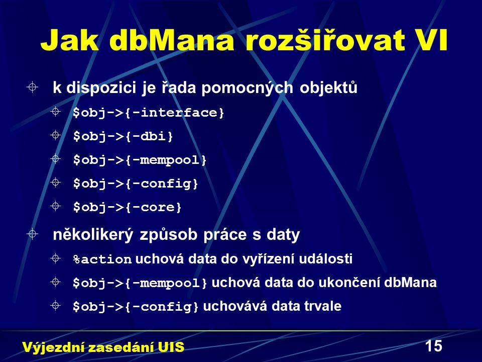 15 Jak dbMana rozšiřovat VI  k dispozici je řada pomocných objektů  $obj->{-interface}  $obj->{-dbi}  $obj->{-mempool}  $obj->{-config}  $obj->{