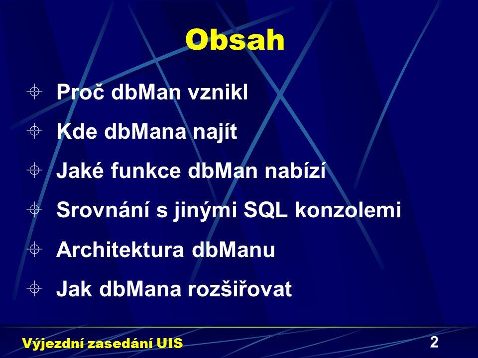 13 Jak dbMana rozšiřovat IV  Ukázková páteř nového rozšíření: package DBIx::dbMan::Extension::Název; use strict; use vars qw/$VERSION @ISA/; use DBIx::dbMan::Extension; $VERSION = 0.01 ; @ISA = qw/DBIx::dbMan::Extension/; 1; sub IDENTIFICATION { return 999999-000001-000001 ; } sub preference { return 50; } sub handle_action { my ($obj,%action) = @_; # %action modification or something making $action{processed} = 1; return %action; } Výjezdní zasedání UIS