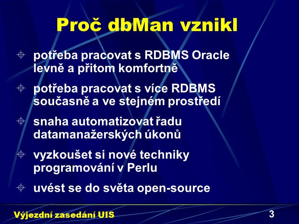 3 Proč dbMan vznikl  potřeba pracovat s RDBMS Oracle levně a přitom komfortně  potřeba pracovat s více RDBMS současně a ve stejném prostředí  snaha automatizovat řadu datamanažerských úkonů  vyzkoušet si nové techniky programování v Perlu  uvést se do světa open-source Výjezdní zasedání UIS