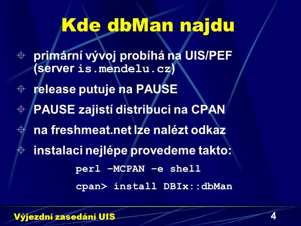 4 Kde dbMan najdu  primární vývoj probíhá na UIS/PEF (server is.mendelu.cz )  release putuje na PAUSE  PAUSE zajistí distribuci na CPAN  na freshmeat.net lze nalézt odkaz  instalaci nejlépe provedeme takto: perl –MCPAN –e shell cpan> install DBIx::dbMan Výjezdní zasedání UIS