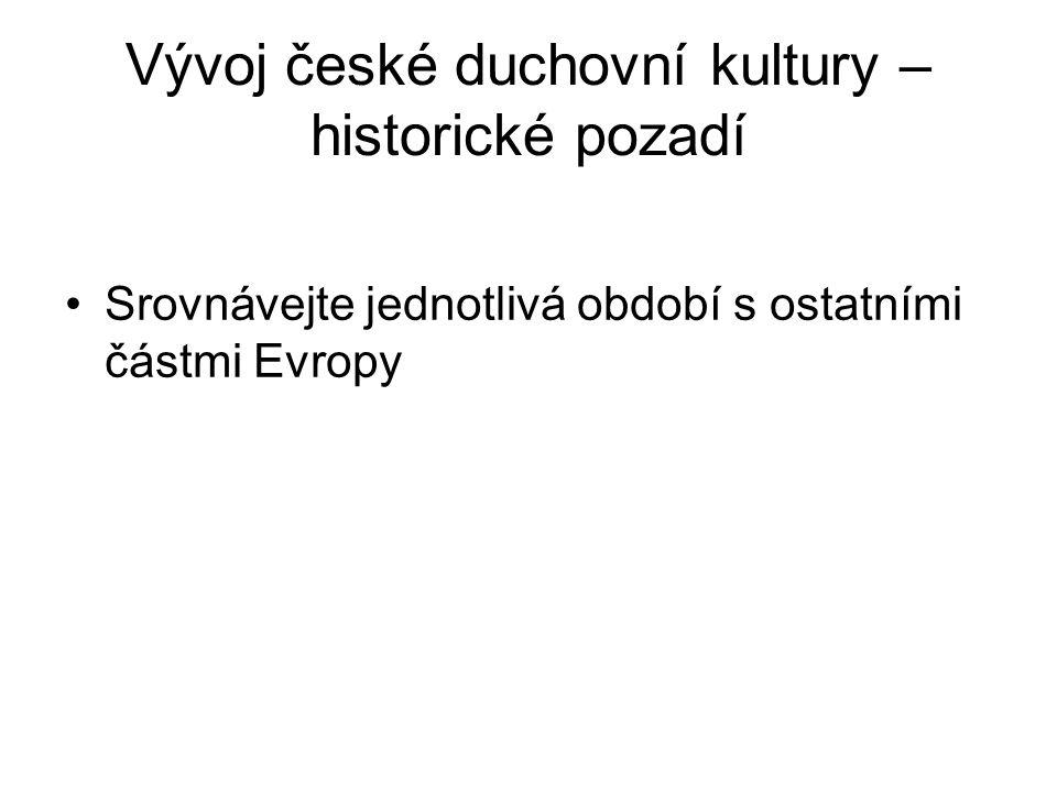 Vývoj české duchovní kultury – historické pozadí Srovnávejte jednotlivá období s ostatními částmi Evropy