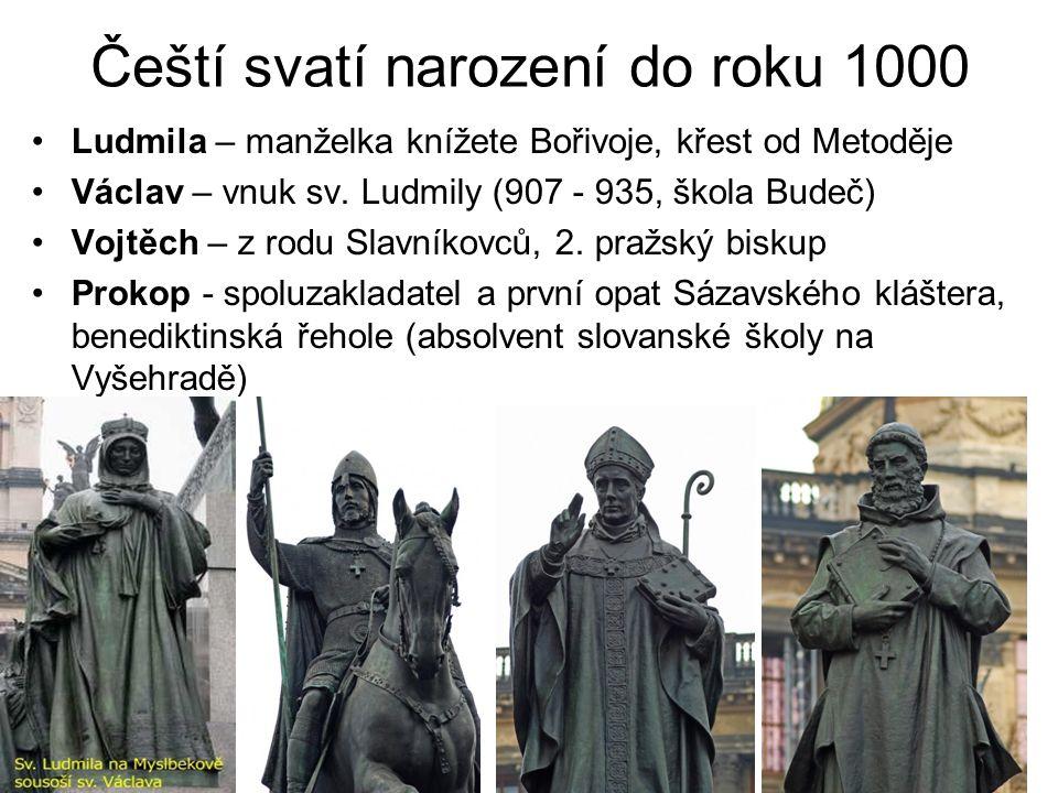 Čeští svatí narození do roku 1000 Ludmila – manželka knížete Bořivoje, křest od Metoděje Václav – vnuk sv. Ludmily (907 - 935, škola Budeč) Vojtěch –
