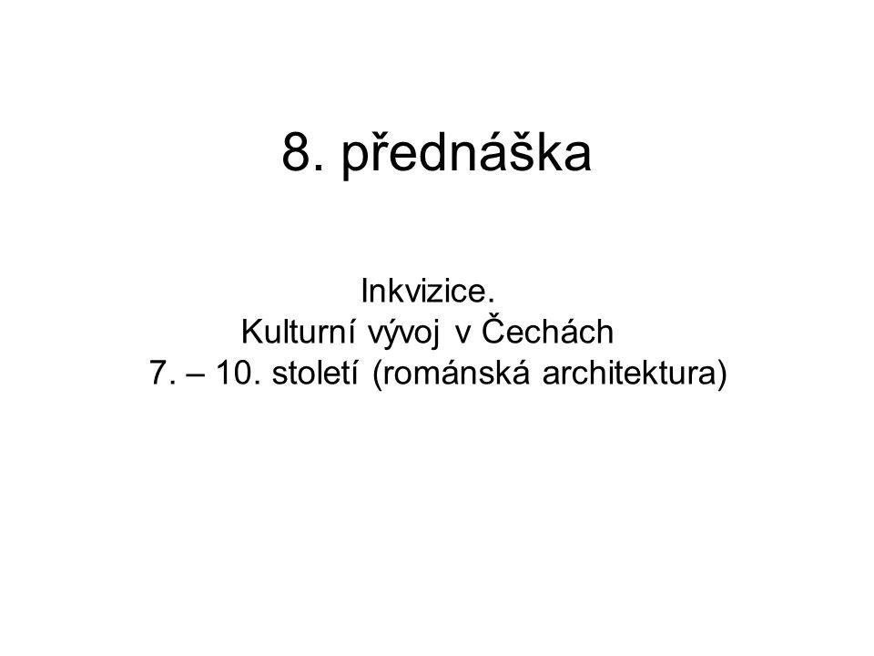 8. přednáška Inkvizice. Kulturní vývoj v Čechách 7. – 10. století (románská architektura)