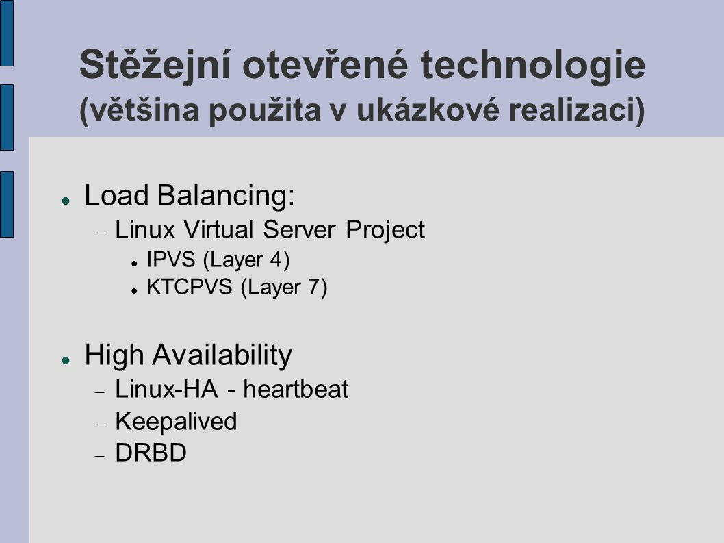 Stěžejní otevřené technologie (většina použita v ukázkové realizaci) Load Balancing:  Linux Virtual Server Project IPVS (Layer 4) KTCPVS (Layer 7) High Availability  Linux-HA - heartbeat  Keepalived  DRBD