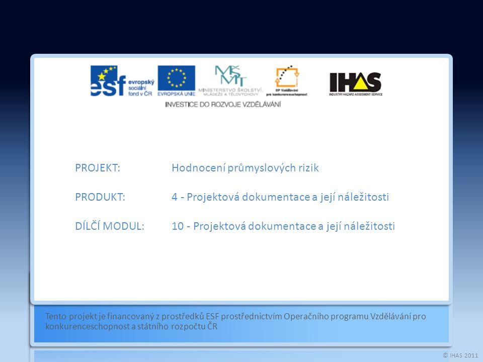 © IHAS 2011 Tento projekt je financovaný z prostředků ESF prostřednictvím Operačního programu Vzdělávání pro konkurenceschopnost a státního rozpočtu ČR PROJEKT:Hodnocení průmyslových rizik PRODUKT:4 - Projektová dokumentace a její náležitosti DÍLČÍ MODUL:10 - Projektová dokumentace a její náležitosti