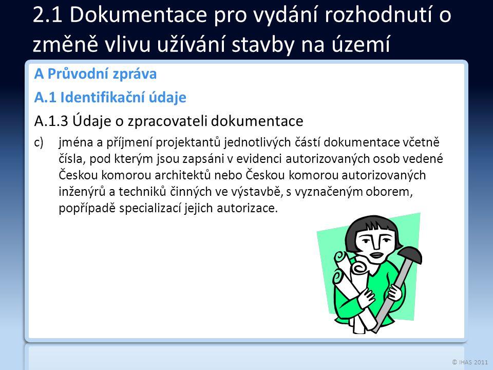 © IHAS 2011 A Průvodní zpráva A.1 Identifikační údaje A.1.3 Údaje o zpracovateli dokumentace c)jména a příjmení projektantů jednotlivých částí dokumentace včetně čísla, pod kterým jsou zapsáni v evidenci autorizovaných osob vedené Českou komorou architektů nebo Českou komorou autorizovaných inženýrů a techniků činných ve výstavbě, s vyznačeným oborem, popřípadě specializací jejich autorizace.