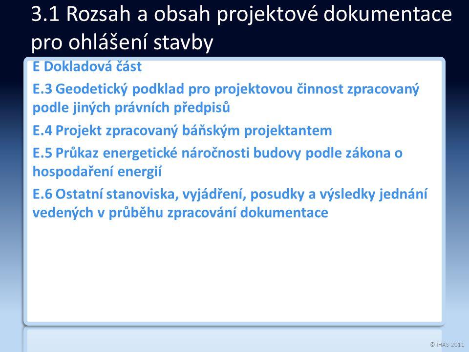 © IHAS 2011 E Dokladová část E.3 Geodetický podklad pro projektovou činnost zpracovaný podle jiných právních předpisů E.4 Projekt zpracovaný báňským projektantem E.5 Průkaz energetické náročnosti budovy podle zákona o hospodaření energií E.6 Ostatní stanoviska, vyjádření, posudky a výsledky jednání vedených v průběhu zpracování dokumentace 3.1 Rozsah a obsah projektové dokumentace pro ohlášení stavby