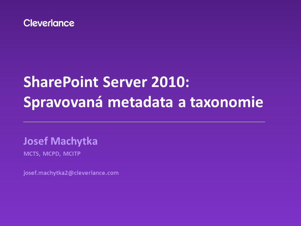 SharePoint Server 2010: Spravovaná metadata a taxonomie Josef Machytka MCTS, MCPD, MCITP josef.machytka2@cleverlance.com