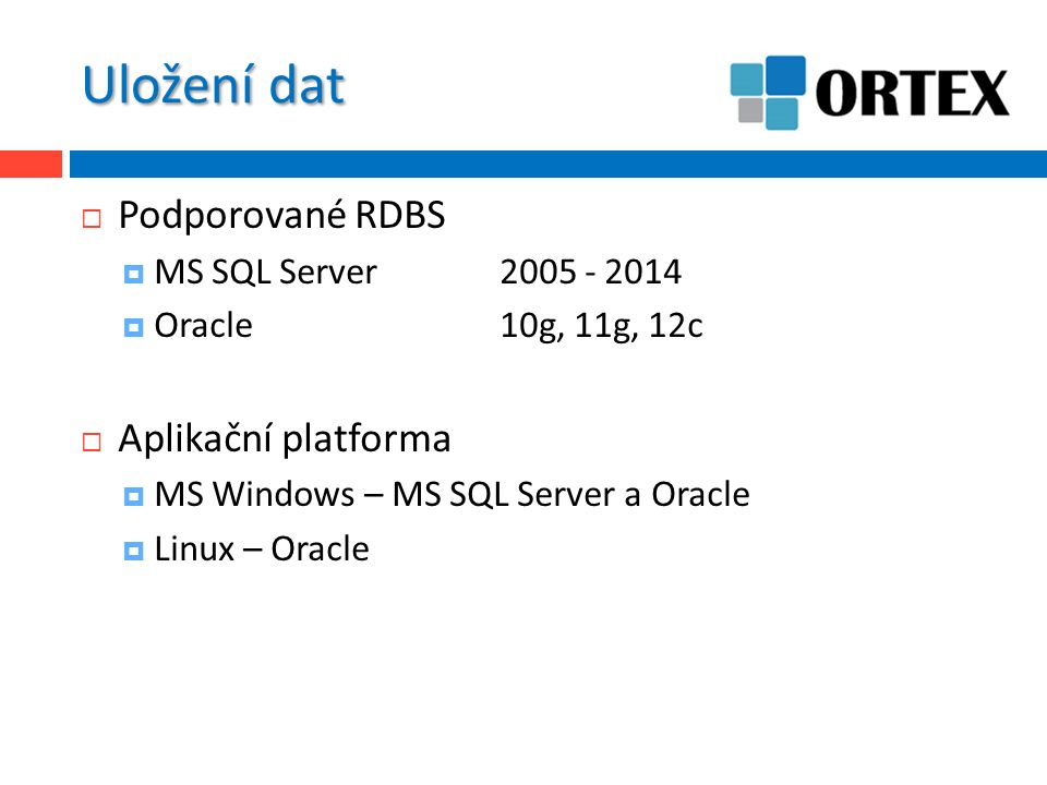 Uložení dat  Podporované RDBS  MS SQL Server2005 - 2014  Oracle10g, 11g, 12c  Aplikační platforma  MS Windows – MS SQL Server a Oracle  Linux – Oracle