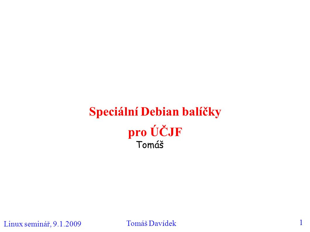 Linux seminář, 9.1.2009 Tomáš Davídek 2 ÚČJF balíčky – přehled (1) ● Motivace: – výrazně zjednodušují správu všech Debian Linux strojů, tedy nejen centrálních – implementují mj.