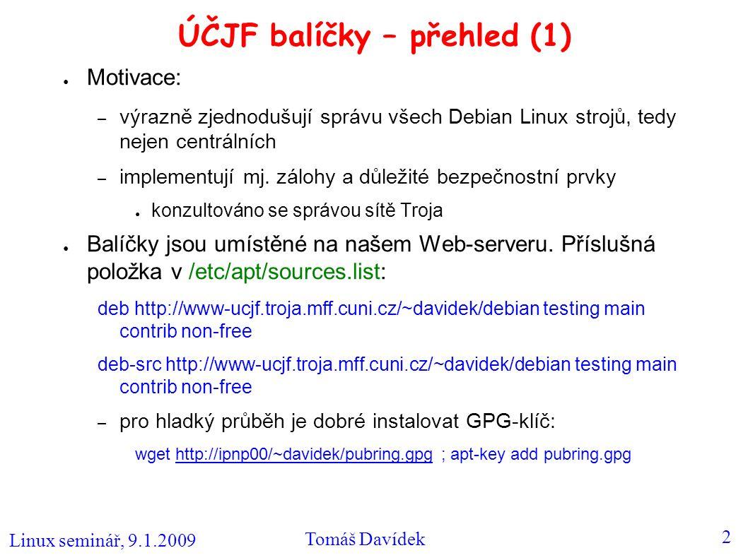 Linux seminář, 9.1.2009 Tomáš Davídek 3 ÚČJF balíčky – přehled (2) – jde o sadu skriptů, takže jsou k dispozici pro různé architektury (i386, amd64,...) – na stejném privátním mirroru jsou k dispozici i jiné balíčky, které je jinak potřeba kompilovat: ● knihovny Pythia6, Pythia5 aj.
