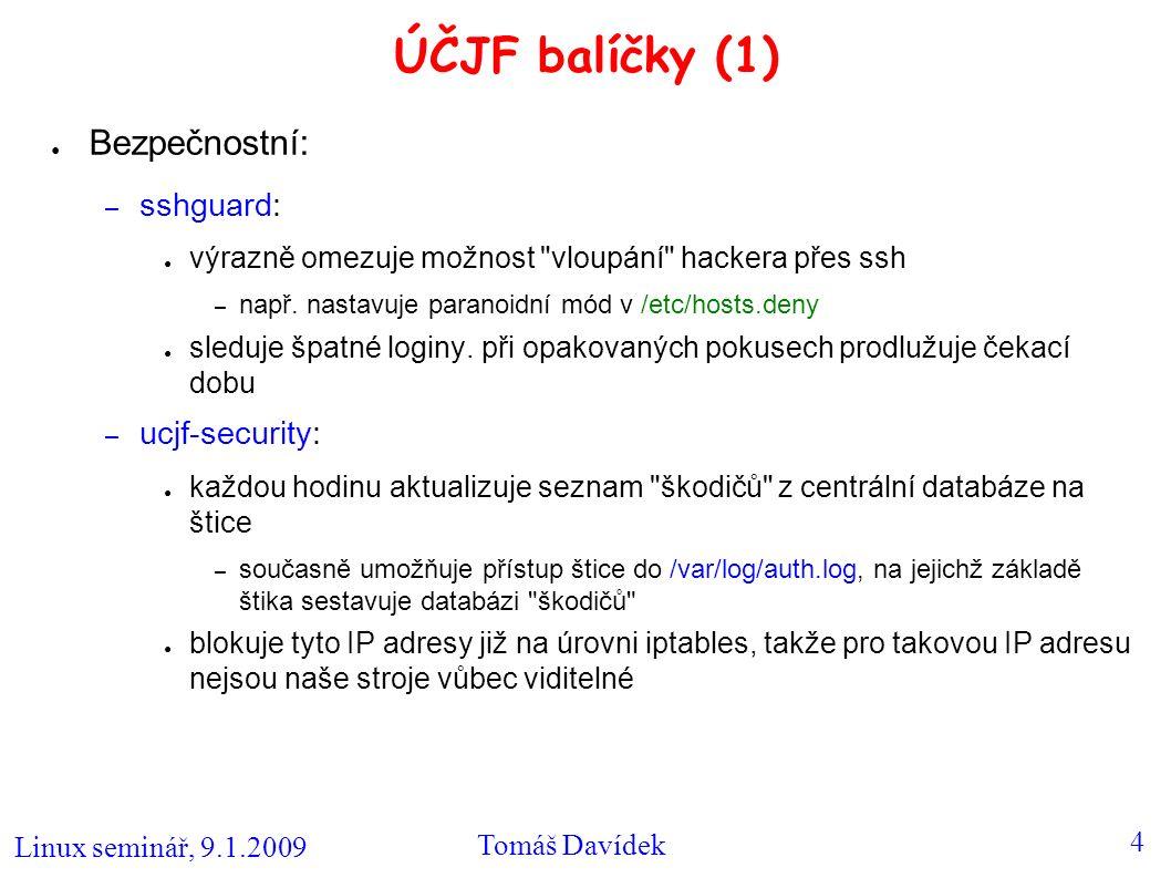 Linux seminář, 9.1.2009 Tomáš Davídek 5 ÚČJF balíčky (2) ● každý týden spouští kontrolu systému (chkrootkit, rkhunter) s příslušným nastavením Pozor na opakované zadání špatného jména/hesla, tak se člověk může dostat na seznam škodičů ● Zálohovací: – ucjf-backup: ● umožňuje zálohování na štiku (přístup přes NFS) – /etc, /home, seznamy balíčků a nastavení jádra ● pokud nechceme zálohovat, lze nastavit DO_BACKUP= 0 v /etc/default/ucjf-backup Zálohy na štice: ● provádí se každý druhý den ● skladují se úplné měsíční a týdenní zálohy, během týdne pak jen diferenciální zálohy