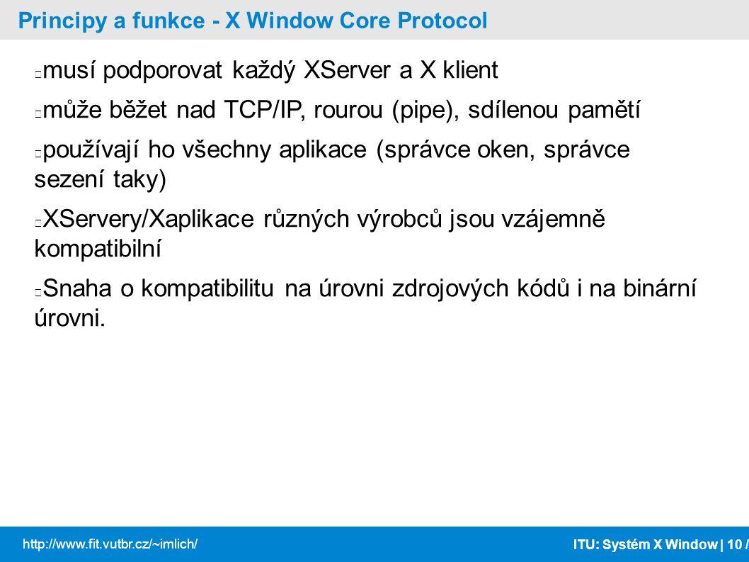 ITU: Systém X Window | 10 / http://www.fit.vutbr.cz/~imlich/ Principy a funkce - X Window Core Protocol musí podporovat každý XServer a X klient může