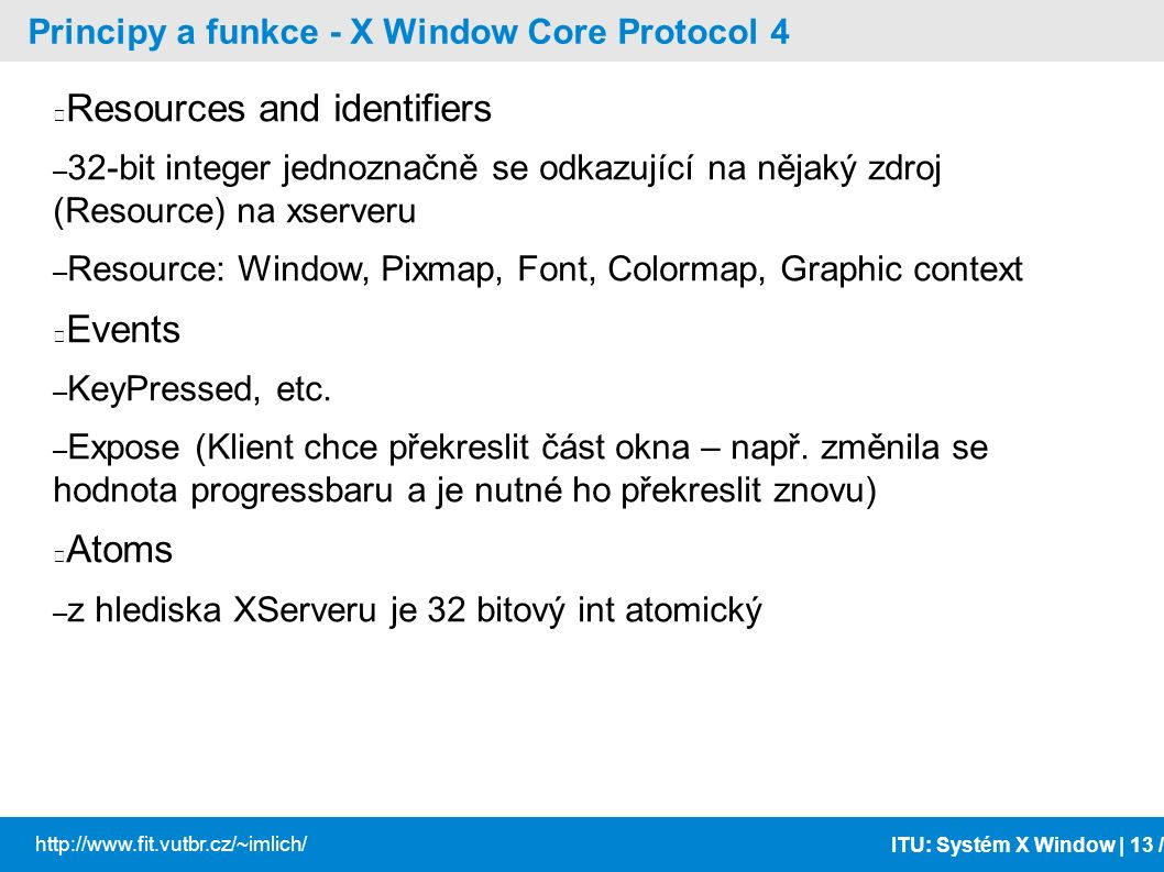 ITU: Systém X Window | 13 / http://www.fit.vutbr.cz/~imlich/ Principy a funkce - X Window Core Protocol 4 Resources and identifiers – 32-bit integer jednoznačně se odkazující na nějaký zdroj (Resource) na xserveru – Resource: Window, Pixmap, Font, Colormap, Graphic context Events – KeyPressed, etc.