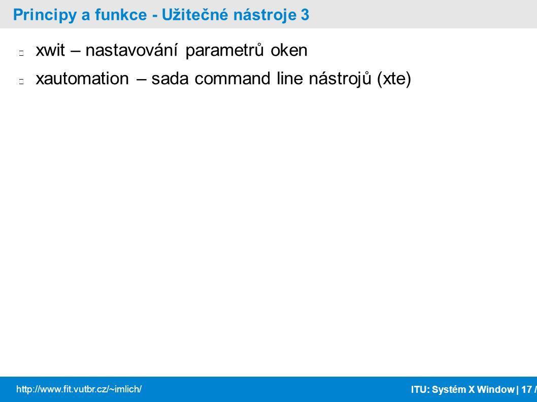 ITU: Systém X Window | 17 / http://www.fit.vutbr.cz/~imlich/ Principy a funkce - Užitečné nástroje 3 xwit – nastavování parametrů oken xautomation – s