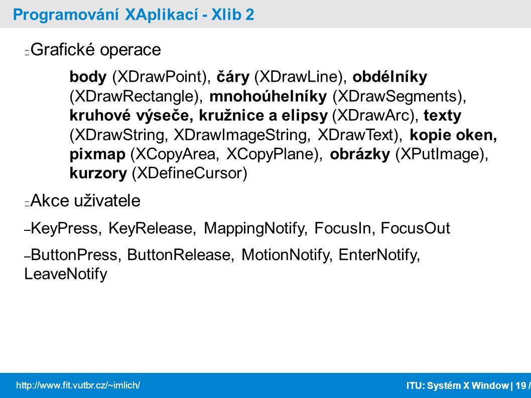 ITU: Systém X Window | 19 / http://www.fit.vutbr.cz/~imlich/ Programování XAplikací - Xlib 2 Grafické operace body (XDrawPoint), čáry (XDrawLine), obd