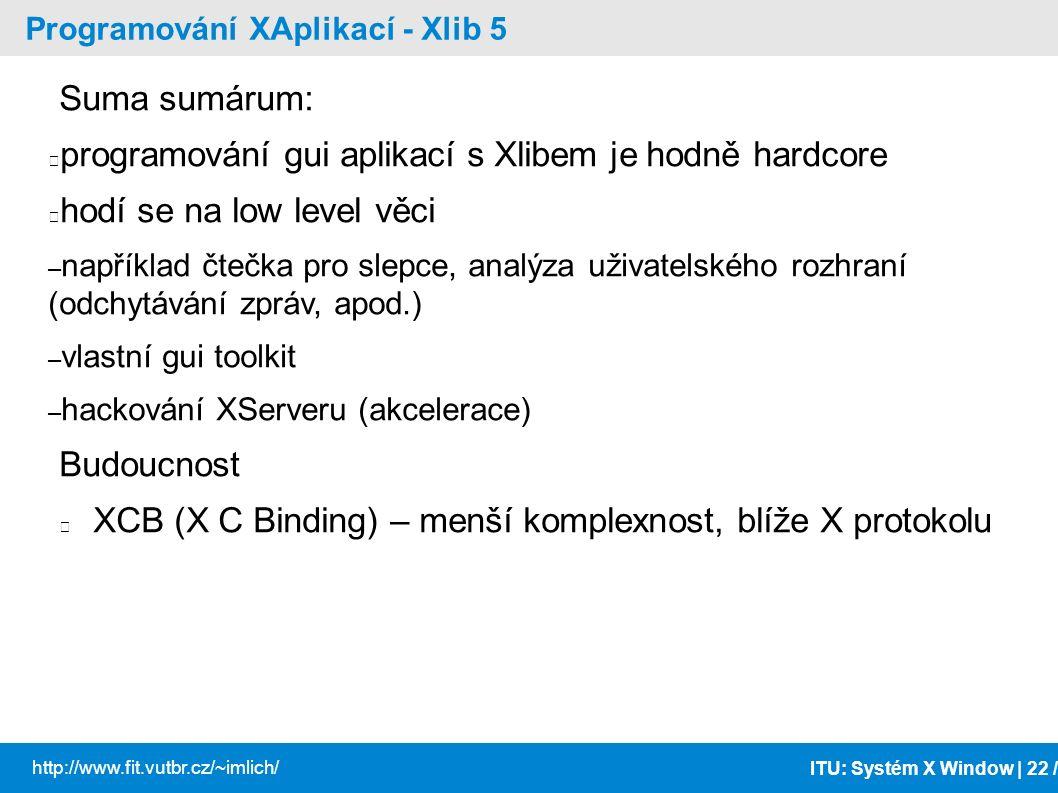 ITU: Systém X Window | 22 / http://www.fit.vutbr.cz/~imlich/ Programování XAplikací - Xlib 5 Suma sumárum: programování gui aplikací s Xlibem je hodně