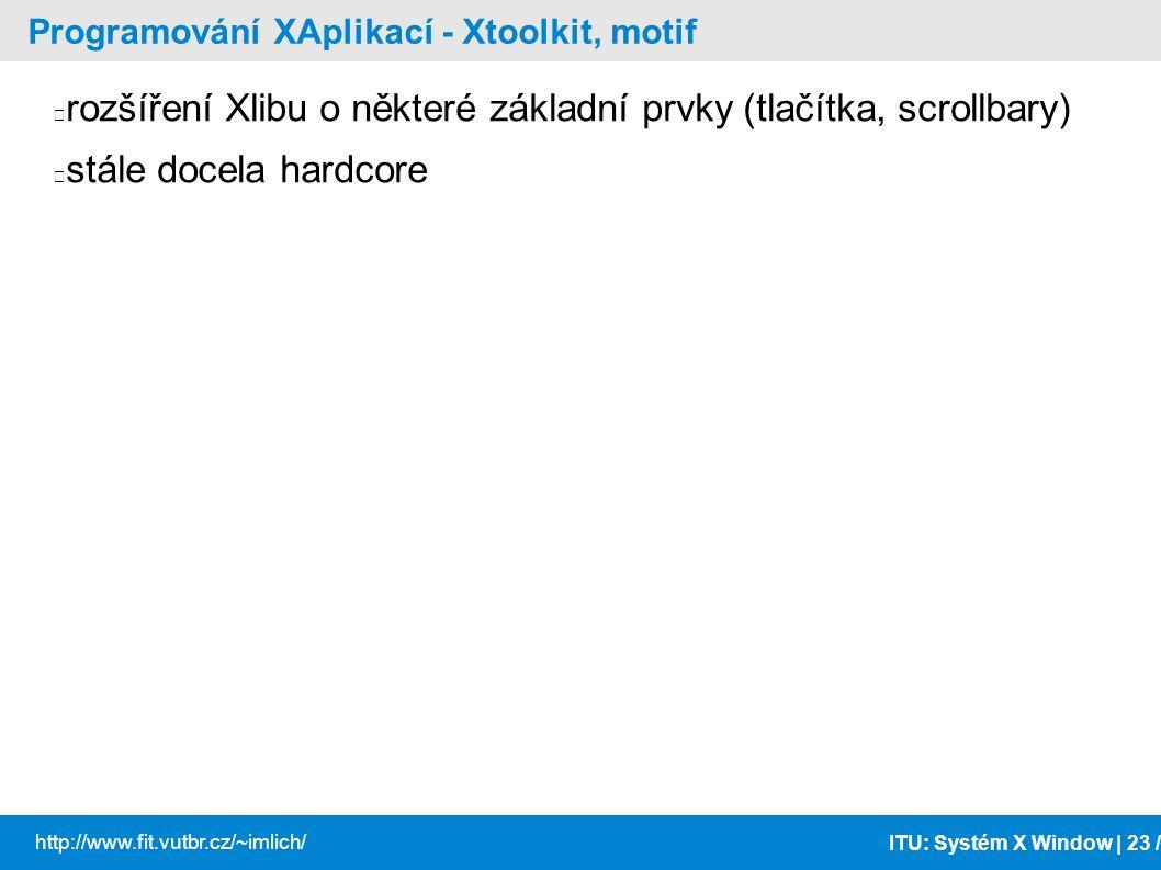 ITU: Systém X Window | 23 / http://www.fit.vutbr.cz/~imlich/ Programování XAplikací - Xtoolkit, motif rozšíření Xlibu o některé základní prvky (tlačít