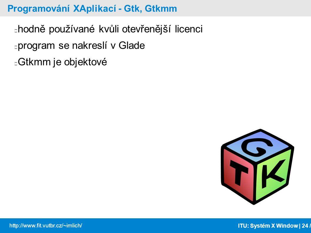 ITU: Systém X Window | 24 / http://www.fit.vutbr.cz/~imlich/ Programování XAplikací - Gtk, Gtkmm hodně používané kvůli otevřenější licenci program se
