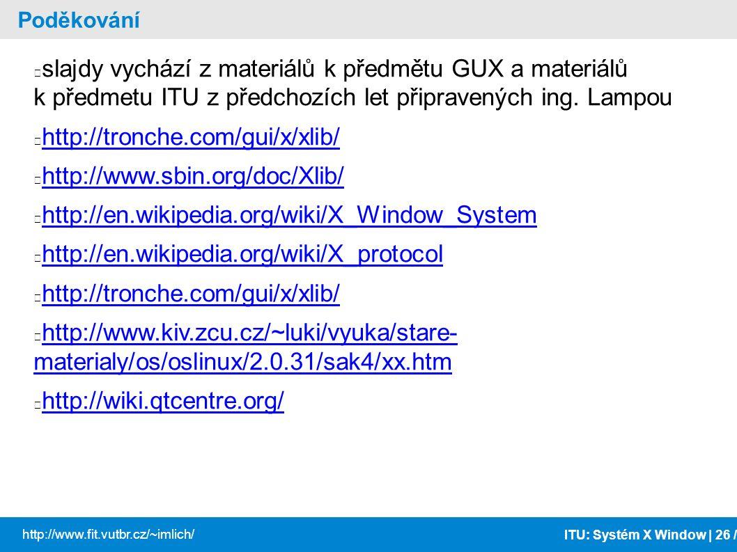ITU: Systém X Window | 26 / http://www.fit.vutbr.cz/~imlich/ Poděkování slajdy vychází z materiálů k předmětu GUX a materiálů k předmetu ITU z předcho
