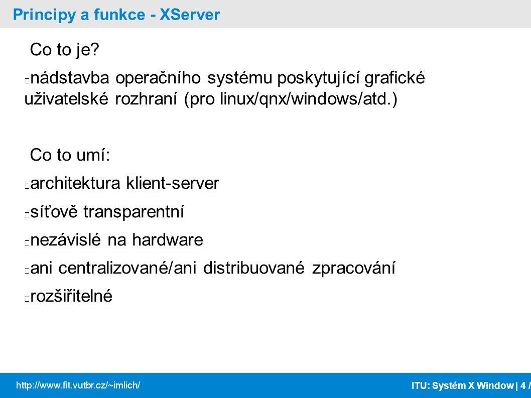 ITU: Systém X Window | 5 / http://www.fit.vutbr.cz/~imlich/ Principy a funkce - XServer 2 Uživatelské prostředí je dáno: prostředky XServeru správce oken (window manager) – vzhled a umístění oken (KDE, gnome, blackbox,...) – ovladací prvky oken (minimalizovat/ukončit/...) správce sezení (session manager) – stará se o okna v rámci jednoho přihlášení (xsm, ksmserver) – X Session Management Protocol (XSMP) knihovny nástrojů (toolkity - Qt, Gtk, Xtoolkit, Motif) aplikace
