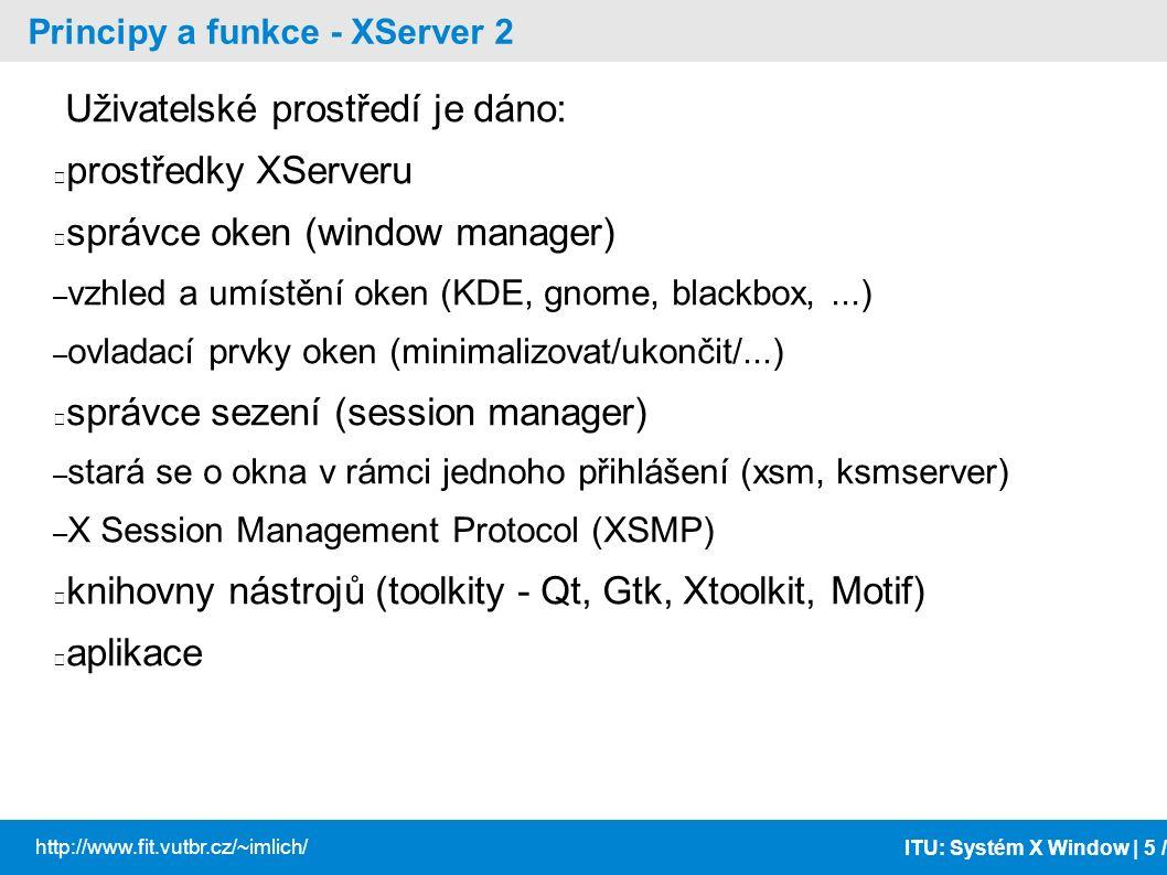 ITU: Systém X Window | 6 / http://www.fit.vutbr.cz/~imlich/ Principy a funkce - XServer 3 Jednotlivá okna jsou ve stromové struktuře Hlavní okno je správce oken (window manager) Prvky mají relativní pozici od levého horního okna Každé okno se zpracovává v rámci X serveru samostatně