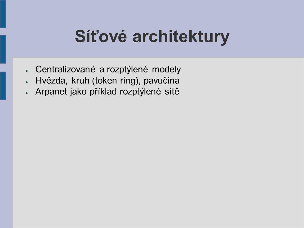 Síťové architektury ● Centralizované a rozptýlené modely ● Hvězda, kruh (token ring), pavučina ● Arpanet jako příklad rozptýlené sítě