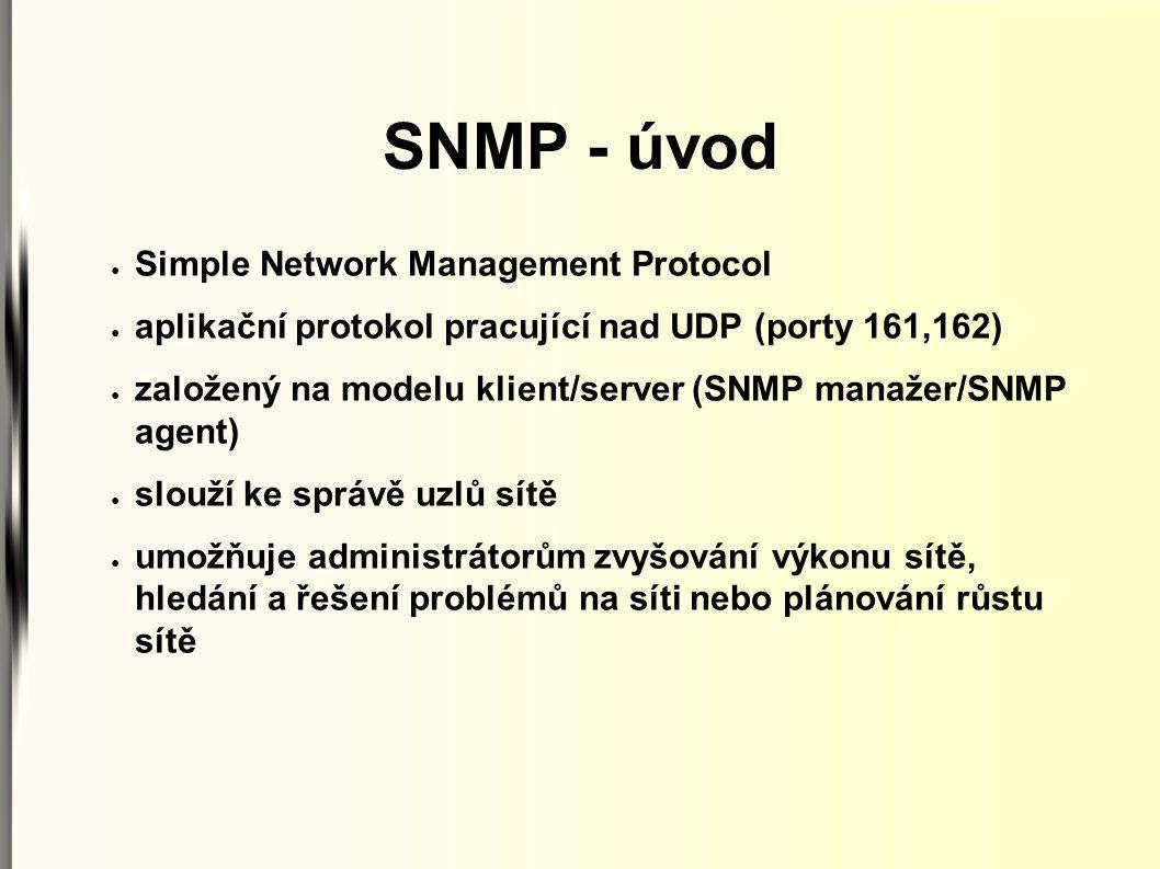SNMP - úvod ● Simple Network Management Protocol ● aplikační protokol pracující nad UDP (porty 161,162) ● založený na modelu klient/server (SNMP manaž