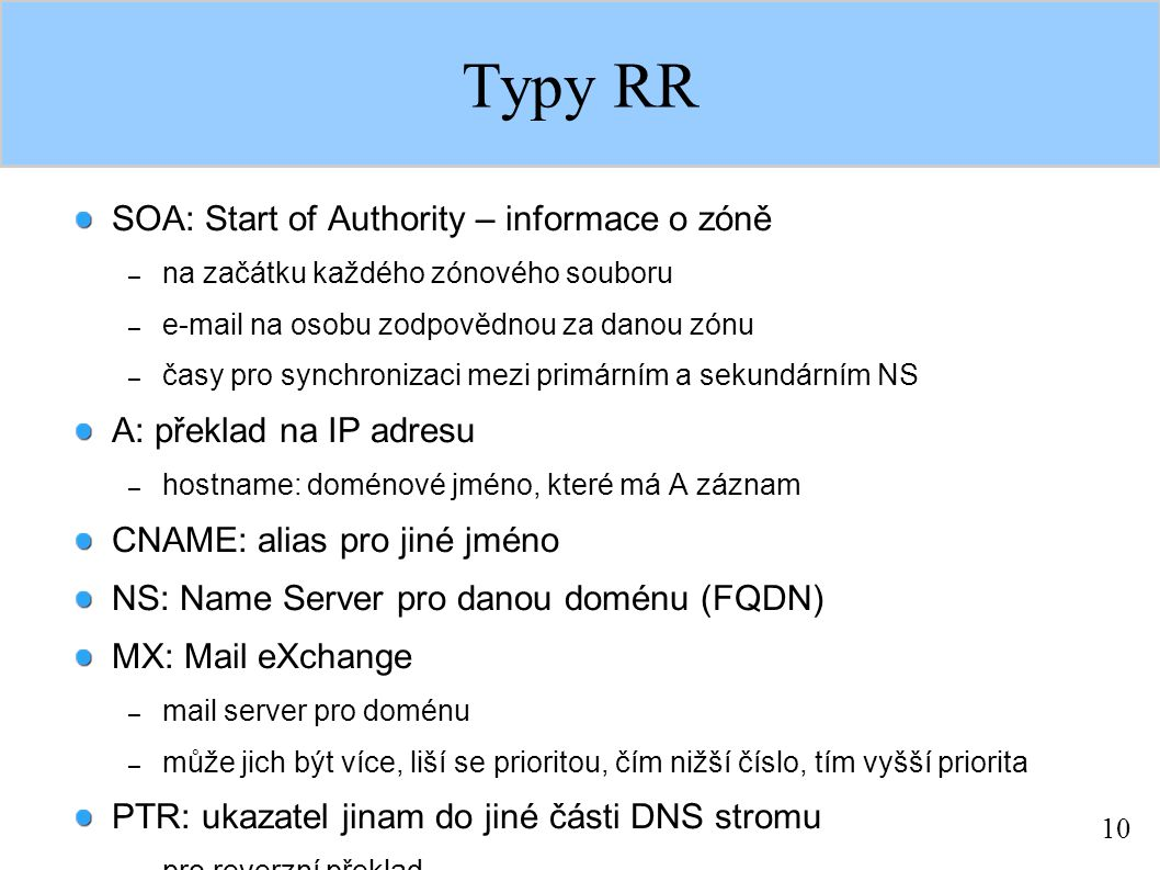 10 Typy RR SOA: Start of Authority – informace o zóně – na začátku každého zónového souboru – e-mail na osobu zodpovědnou za danou zónu – časy pro synchronizaci mezi primárním a sekundárním NS A: překlad na IP adresu – hostname: doménové jméno, které má A záznam CNAME: alias pro jiné jméno NS: Name Server pro danou doménu (FQDN) MX: Mail eXchange – mail server pro doménu – může jich být více, liší se prioritou, čím nižší číslo, tím vyšší priorita PTR: ukazatel jinam do jiné části DNS stromu – pro reverzní překlad