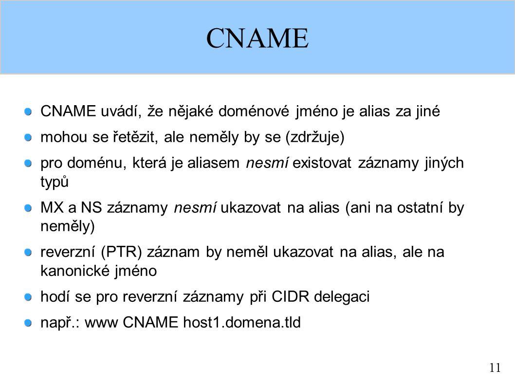 11 CNAME CNAME uvádí, že nějaké doménové jméno je alias za jiné mohou se řetězit, ale neměly by se (zdržuje) pro doménu, která je aliasem nesmí existovat záznamy jiných typů MX a NS záznamy nesmí ukazovat na alias (ani na ostatní by neměly) reverzní (PTR) záznam by neměl ukazovat na alias, ale na kanonické jméno hodí se pro reverzní záznamy při CIDR delegaci např.: www CNAME host1.domena.tld