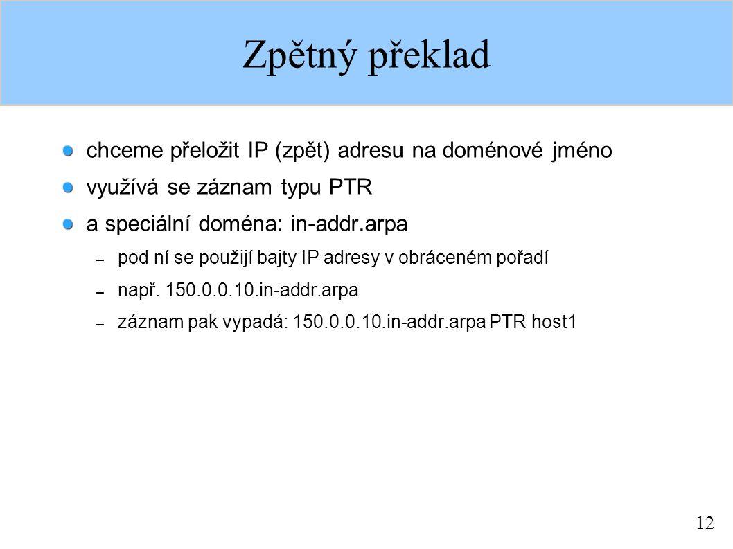 12 Zpětný překlad chceme přeložit IP (zpět) adresu na doménové jméno využívá se záznam typu PTR a speciální doména: in-addr.arpa – pod ní se použijí bajty IP adresy v obráceném pořadí – např.