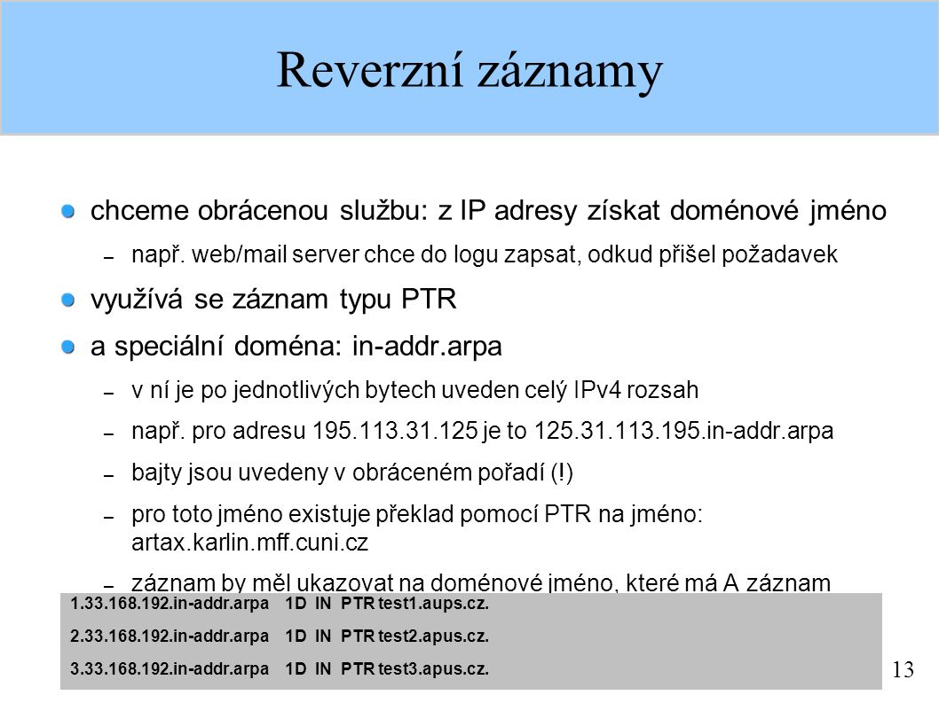 13 Reverzní záznamy chceme obrácenou službu: z IP adresy získat doménové jméno – např. web/mail server chce do logu zapsat, odkud přišel požadavek vyu